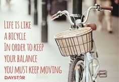 Life is like a bicycle. In order to keep your balance, you must keep moving. [Daystar.com]