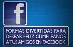 Aprende como desear feliz cumpleaños de una forma diferente con facebook, felicitaciones de cumpleaños muy originales.