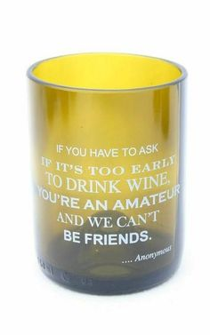 "Cheers to our new Wine Quote Glassware line! ""If you have to ask if it's too early to drink wine, you're an amateur and we can't be friends."" ~ Anonymous"