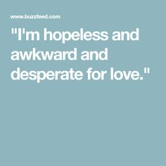 """I'm hopeless and awkward and desperate for love."""