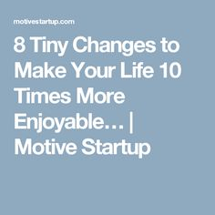 8 Tiny Changes to Make Your Life 10 Times More Enjoyable… | Motive Startup