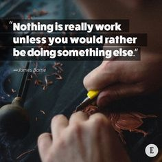 """Nothing is really work unless you would rather be doing something else."" -- James Barrie"