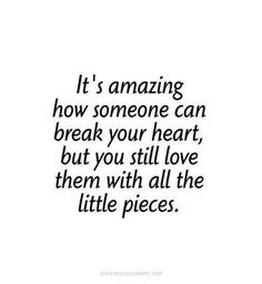 It's amazing how someone can break your heart, but you still love them with all the little pieces..