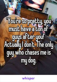 """You're so pretty, you must have a ton of guys after you!"" Actually I don't. The only guy who chases me is my dog."