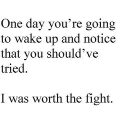 I hope when that day happens you'll feel horrible for not fighting hard enough like I did....fight for me, because I promise u....Im worth the fight <3