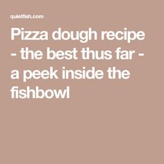 Pizza dough recipe - the best thus far - a peek inside the fishbowl