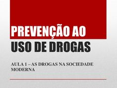 PREVENÇÃO AO USO DE DROGAS AULA 1 – AS DROGAS NA SOCIEDADE MODERNA