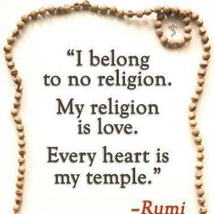 """I belong to no religion. My religion is love. Every heart is my temple."" ♥ Molavi ♥ (a. k. a. Rumi)"
