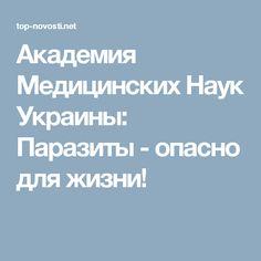 Академия Медицинских Наук Украины: Паразиты - опасно для жизни!