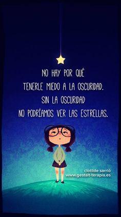 No hay por qué ternerle miedo a la oscuridad. Sin la oscuridad no podríamos ver las estrellas.