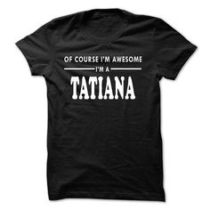 Of Course Im Awesome Im a TATIANA - #gift ideas for him #cool gift. HURRY => https://www.sunfrog.com/Names/Of-Course-Im-Awesome-Im-a-TATIANA.html?68278