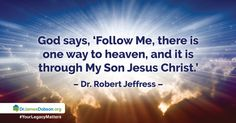 "2/15/2016: ""Not All Roads Lead to Heaven - Day ONE"" Jesus said, "" I am the way, the truth, and the life. No one comes to the Father except through Me, "" yet 40 % of Americans believe everyone will eventually make it to heaven.   http://drjamesdobson.org/Broadcasts/Broadcast?i=d4848fa8-c6e1-44d8-8058-a3b112119ac8&sc=FPN"