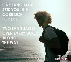 One language sets you in a corridor for life. Two languages open every door along the way - Frank Smith