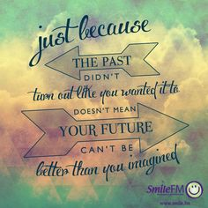 just because the past have not turned out the way you wanted does not mean your future cant be better than you imagined