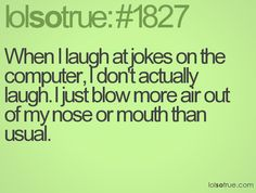 When I laugh at jokes on the computer, I don't actually laugh. I just blow more air out of my nose or mouth than usual.