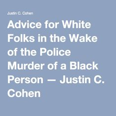 Advice for White Folks in the Wake of the Police Murder of a Black Person — Justin C. Cohen