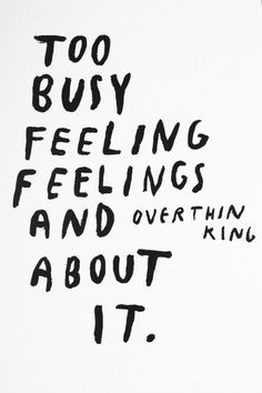 too busy feeling feelings