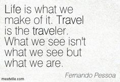 The correct quote would be: Life is what we make of it. The journey is the traveler. What we see isn't what we see but what we are. Fernando Pessoa