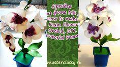 Орхидея из фома МКHow to make Foam Flower Orchid, DIY, Tutorial Foam