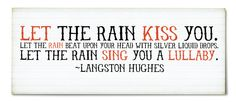 Let the rain kiss you. Let the rain beat upon your head with silver liquid drops. Let the rain sing you a lullaby. ~ Langston Hughes