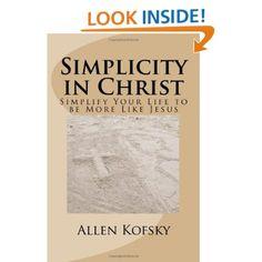 Simplicity in Christ: Simplify Your Life to be More Like Jesus: Allen Kofsky, James Aaron Tecumseh Sinclair, Helen Lenz: 9780983151210: Amazon.com: Books