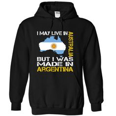 I May Live in Australia But I Was Made in Argentina hoodies and t shirts