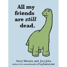 Remember All My Friends Are Dead, the amazing illustrated book by Avery Monsen and Jory John? Here is the sequel.  And everyone's still dead. All My Friends Are Still Dead.