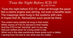 ICD 9 codes are going away and all healthcare providers in the United States must convert to ICD 10 codes. A poem in the Christmas / Holiday Season theme: 'Twas the Night Before ICD-10 By Luke O'Cyte. (click the picture to see the rest of the poem)