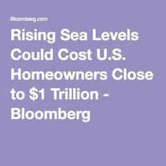 Rising Sea Levels Could Cost U.S. Homeowners Close to $1 Trillion - Bloomberg
