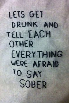 Let's get drunk and tell each other what we're afraid to say sober