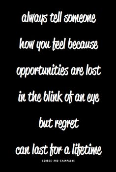 always tell someone how you feel because  opportunities are lost in the blink of an eye but regret can last for a lifetime