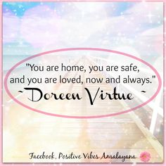 """""""You are home, you are safe, and you are loved, now and always.""""  ~ Doreen Virtue ~ Messages from your angels"""
