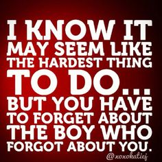 I know it may seem like the hardest thing to do... but you have to forget about the boy who forgot about you.