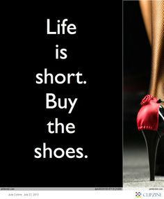 Life is short. Buy the shoes. Oh, yeah!