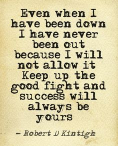 Quotes by Author Robert Kintigh  Even when I have been down. I have never been out Because I will not allow it. Keep up the good fight and success will always be yours.