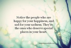 Notice the people who are happy for your happiness, and sad for your sadness. They're the ones who deserve special places in your heart.