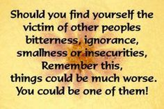 Should you find yourself the victim of other people's bitterness, ignorance, smallness, or insecurities, Remember this, things could be much worse. You could be one of them!