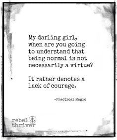 My darling girl, when are you going to understand that being normal is not necessarily a virtue? It rather denotes lack of courage. ~Practical Magic