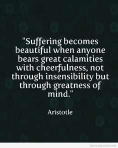 Sufre ring be comes Beautiful when anyone beats great calamities with cheerfulness, not through insensibility but through greatness of the mind.