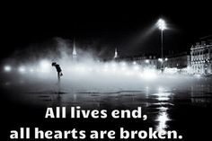 All lives end, all hearts are broken.  This is your one chance - there's nothing afterword
