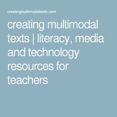creating multimodal texts | literacy, media and technology resources for teachers