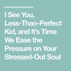 I See You, Less-Than-Perfect Kid, and It's Time We Ease the Pressure on Your Stressed-Out Soul