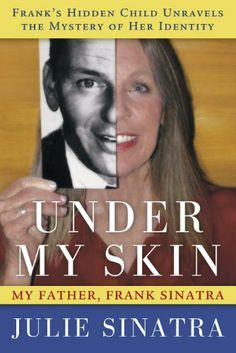 Under My Skin: My Father, Frank Sinatra -- Frank's Hidden Child Unravels the Mystery of Her Identity by Julie Sinatra. $3.29. Publisher: Checkers Books (December 12, 2011). Author: Julie Sinatra. 260 pages