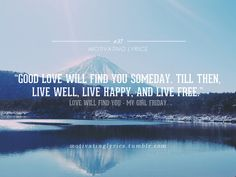 Good love will find you someday. Till then, live well, live happy, live free.