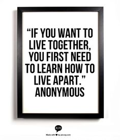 """If you want to live together, you first need to learn how to live apart."" – Anonymous"