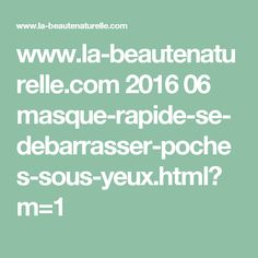www.la-beautenaturelle.com 2016 06 masque-rapide-se-debarrasser-poches-sous-yeux.html?m=1 Le Psoriasis, Les Rides, Anti Cellulite, Body Care, Anti Aging, Health Fitness, Hair Beauty, Nutrition, Immortelle