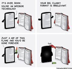 """Kindle: """"It's over, Book. You're an inferior technology. Your big, clunky format is irrelevant. Just a nip of this flame, and you'd be gone forever!"""" Book: *Taps Off button.*"""