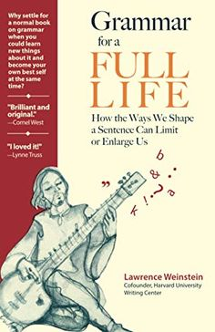 Grammar for a Full Life: How the Ways We Shape a Sentence Can Limit or Enlarge Us by Lawrence Weinstein Book Club Books, The Book, Books To Read, Buy Books, Grammar Reference, Rhetorical Question, Grammar And Punctuation, Teaching Writing, New Things To Learn