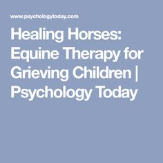 Healing Horses: Equine Therapy for Grieving Children Horse Therapy, Psychology Today, Self Improvement, Helping People, Counseling, Healing, Horses, Horse Stuff, Children