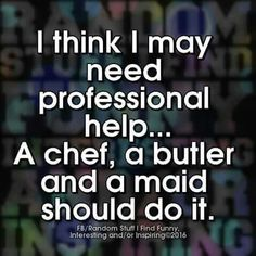 I think I may need professional help... a chef, a butler and a maid should do…
